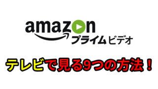 Amazonプライムビデオをテレビで見る8つの方法!あなたに最適な方法も提案します!